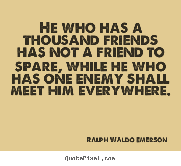 He who has a thousand friends has not a friend.. Ralph Waldo Emerson  friendship quote