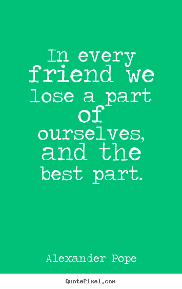 Friendship quotes - In every friend we lose a part of ourselves, and the..