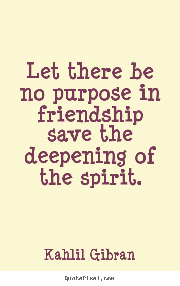 Let there be no purpose in friendship save the deepening of the spirit. Kahlil Gibran good friendship quotes
