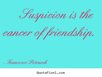 Francesco Petrarch picture quotes - Suspicion is the cancer of friendship. - Friendship quotes