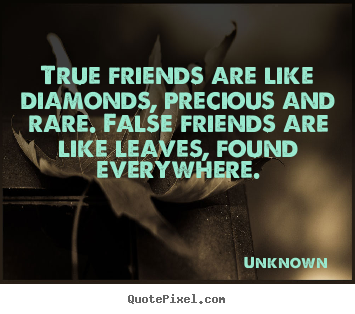 True friends are like diamonds, precious and rare... Unknown famous friendship quotes