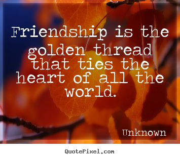 Unknown picture quote - Friendship is the golden thread that ties the heart of all the.. - Friendship quote