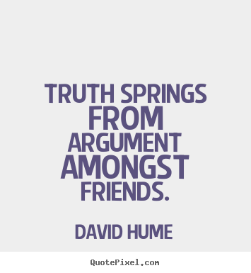 Quote about friendship - Truth springs from argument amongst friends.