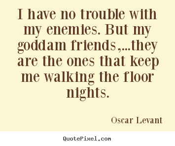 Friendship quotes - I have no trouble with my enemies. but my goddam friends,...they are..