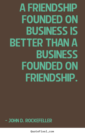 Sayings about friendship - A friendship founded on business is better than a business..