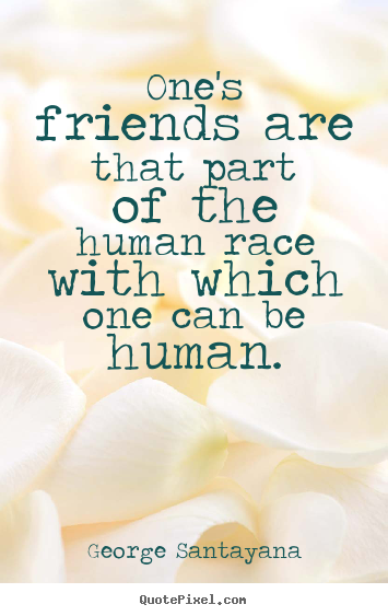George Santayana picture quote - One's friends are that part of the human race with which one can.. - Friendship quote