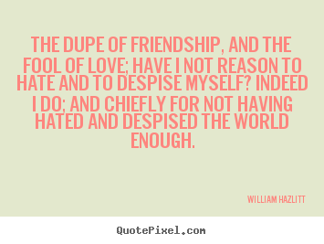Quotes about friendship - The dupe of friendship, and the fool of love; have..