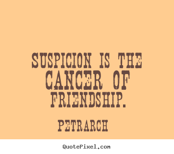 Petrarch picture quotes - Suspicion is the cancer of friendship. - Friendship quote