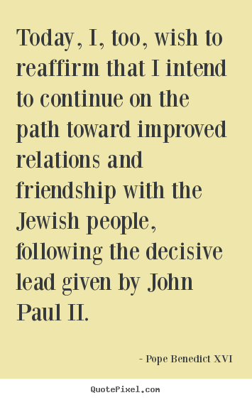 Quotes about friendship - Today, i, too, wish to reaffirm that i intend to continue on the path..