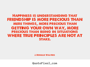 Happiness is understanding that friendship is more precious than.. J. Donald Walters best friendship quotes