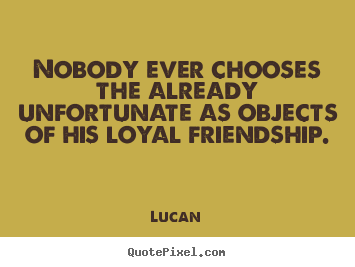 Customize picture quotes about friendship - Nobody ever chooses the already unfortunate as objects of his loyal..