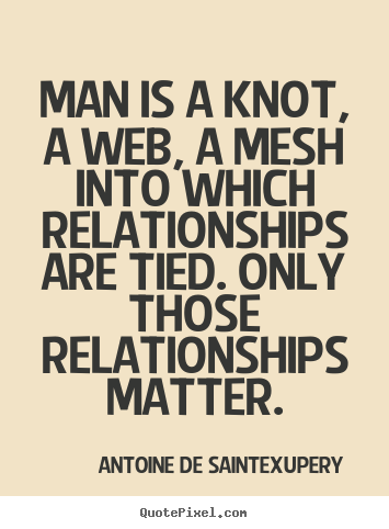Quote about friendship - Man is a knot, a web, a mesh into which relationships are tied...