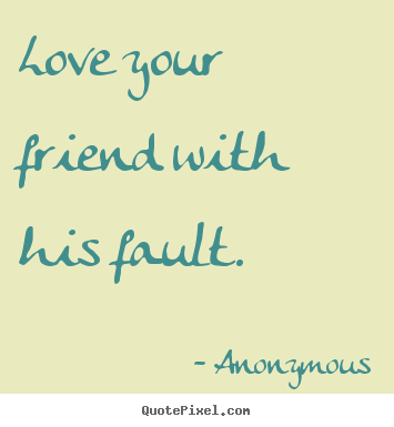 Anonymous picture quotes - Love your friend with his fault. - Friendship quotes