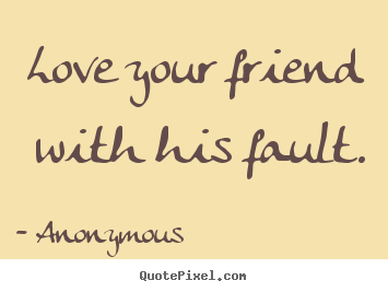 Love your friend with his fault. Anonymous famous friendship quotes