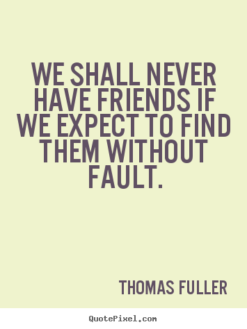 Thomas Fuller picture quotes - We shall never have friends if we expect to find.. - Friendship quotes