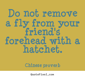 Quotes about friendship - Do not remove a fly from your friend's forehead with a hatchet.