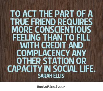 Quote about friendship - To act the part of a true friend requires more conscientious feeling..