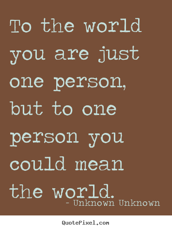 Design poster quotes about friendship - To the world you are just one person, but to one person you could..