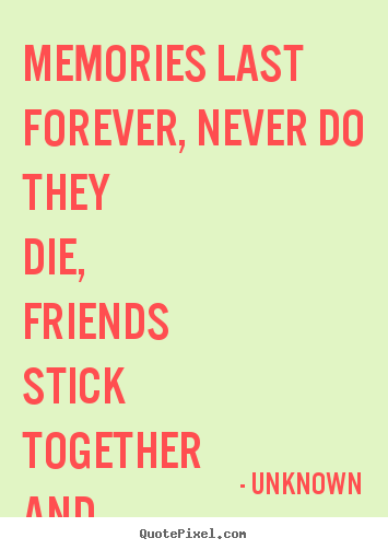 Quotes about friendship - Memories last forever, never do they die,..