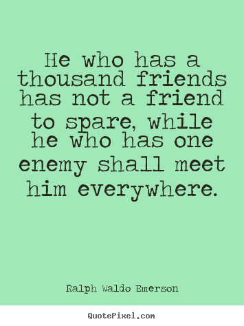 Ralph Waldo Emerson picture quotes - He who has a thousand friends has not a friend to spare,.. - Friendship quotes