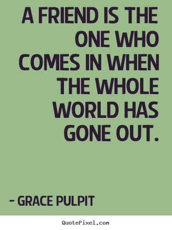 Grace Pulpit poster quotes - A friend is the one who comes in when the whole world has gone.. - Friendship quotes
