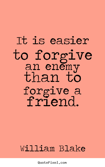 Quote about friendship - It is easier to forgive an enemy than to forgive a friend.