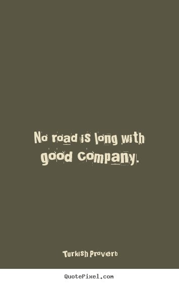No road is long with good company. Turkish Proverb top friendship quotes