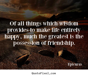 Quotes about friendship - Of all things which wisdom provides to make life..