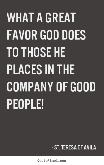 What a great favor god does to those he places.. St. Teresa Of Avila good friendship quotes