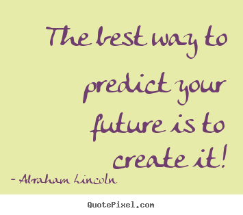 Friendship quotes - The best way to predict your future is to create it!