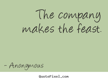Friendship quotes - The company makes the feast.