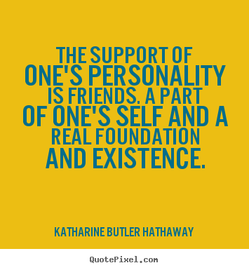 The support of one's personality is friends. a part.. Katharine Butler Hathaway great friendship quotes