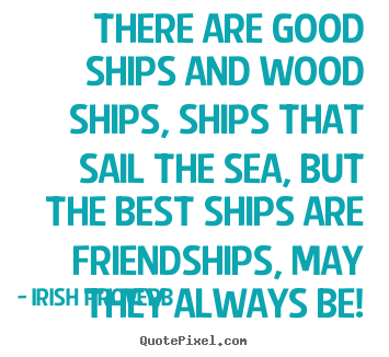 Create graphic picture quotes about friendship - There are good ships and wood ships, ships that sail the sea, but..