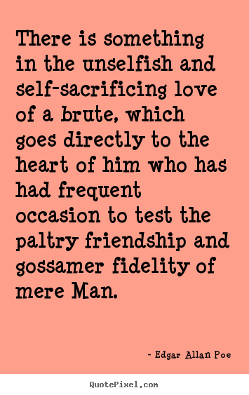 Friendship quotes - There is something in the unselfish and self-sacrificing love of a brute,..