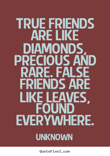 Quotes about friendship - True friends are like diamonds, precious and rare. false friends are like..
