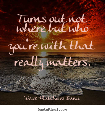 Dave Matthews Band image quote - Turns out not where but who you're with that really.. - Friendship quote