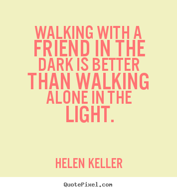 How to make picture quotes about friendship - Walking with a friend in the dark is better than walking alone..