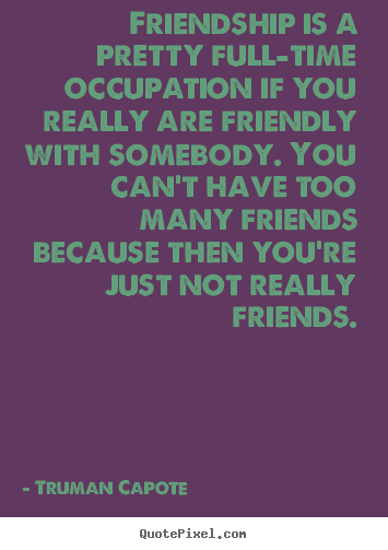Sayings about friendship - Friendship is a pretty full-time occupation..