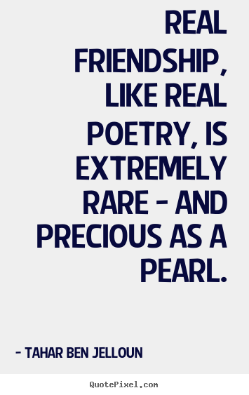 Real friendship, like real poetry, is extremely rare - and precious as.. Tahar Ben Jelloun greatest friendship sayings