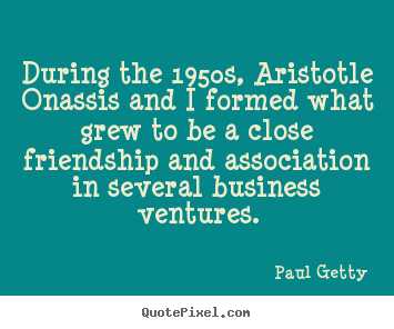Create custom picture quotes about friendship - During the 1950s, aristotle onassis and i formed what grew..