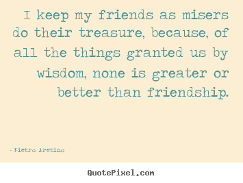 I keep my friends as misers do their treasure, because,.. Pietro Aretino  friendship quotes