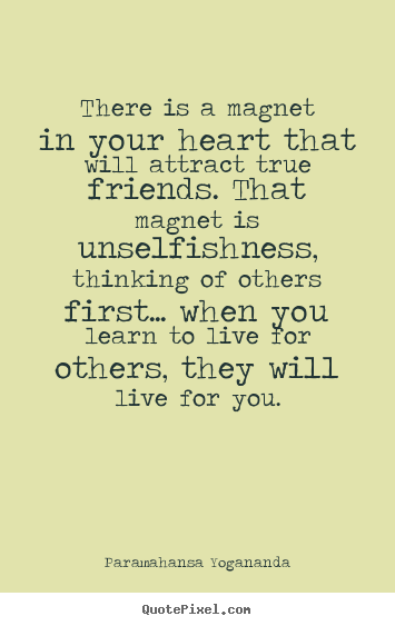 Quote about friendship - There is a magnet in your heart that will attract true friends...