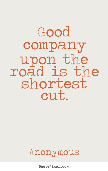 Friendship quotes - Good company upon the road is the shortest cut.