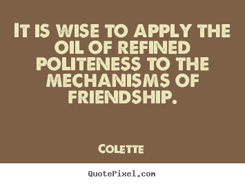 It is wise to apply the oil of refined politeness.. Colette greatest friendship quotes
