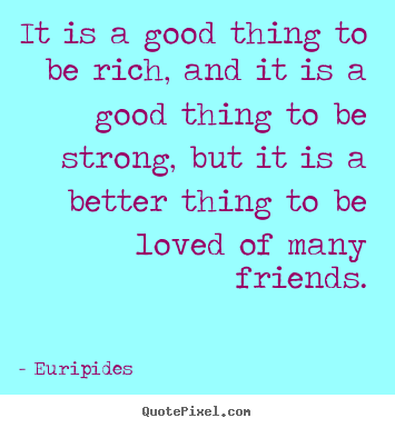 Quotes about friendship - It is a good thing to be rich, and it is a good thing to be strong,..