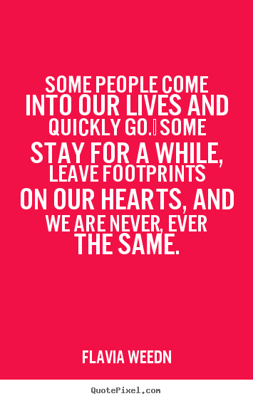 Some people come into our lives and quickly go.  some stay for.. Flavia Weedn great friendship quotes