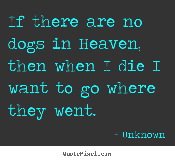 How to design picture quotes about friendship - If there are no dogs in heaven, then when i die i want..