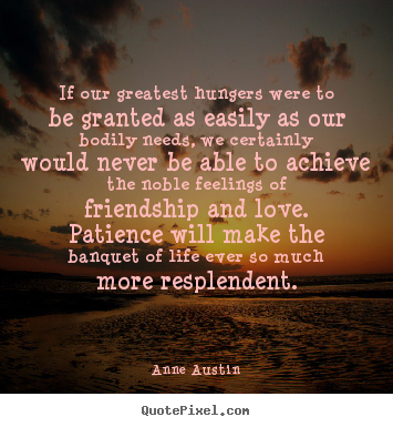 Quotes about friendship - If our greatest hungers were to be granted as easily as our..