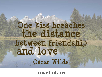 Oscar Wilde picture quotes - One kiss breaches the distance between friendship and love 			  		 - Friendship quote