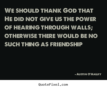 Quotes about friendship - We should thank god that he did not give us the power of hearing..